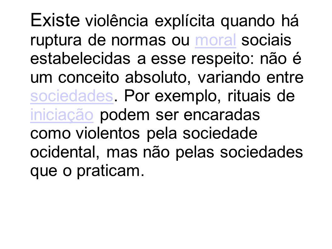 Existe violência explícita quando há ruptura de normas ou moral sociais estabelecidas a esse respeito: não é um conceito absoluto, variando entre sociedades.