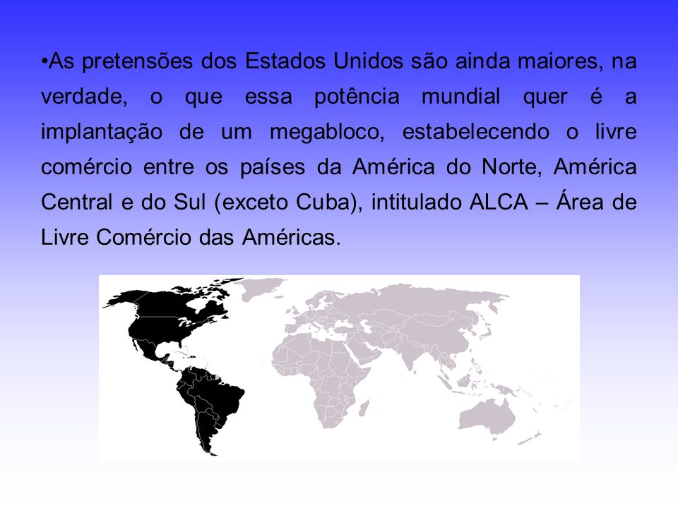 As pretensões dos Estados Unidos são ainda maiores, na verdade, o que essa potência mundial quer é a implantação de um megabloco, estabelecendo o livre comércio entre os países da América do Norte, América Central e do Sul (exceto Cuba), intitulado ALCA – Área de Livre Comércio das Américas.
