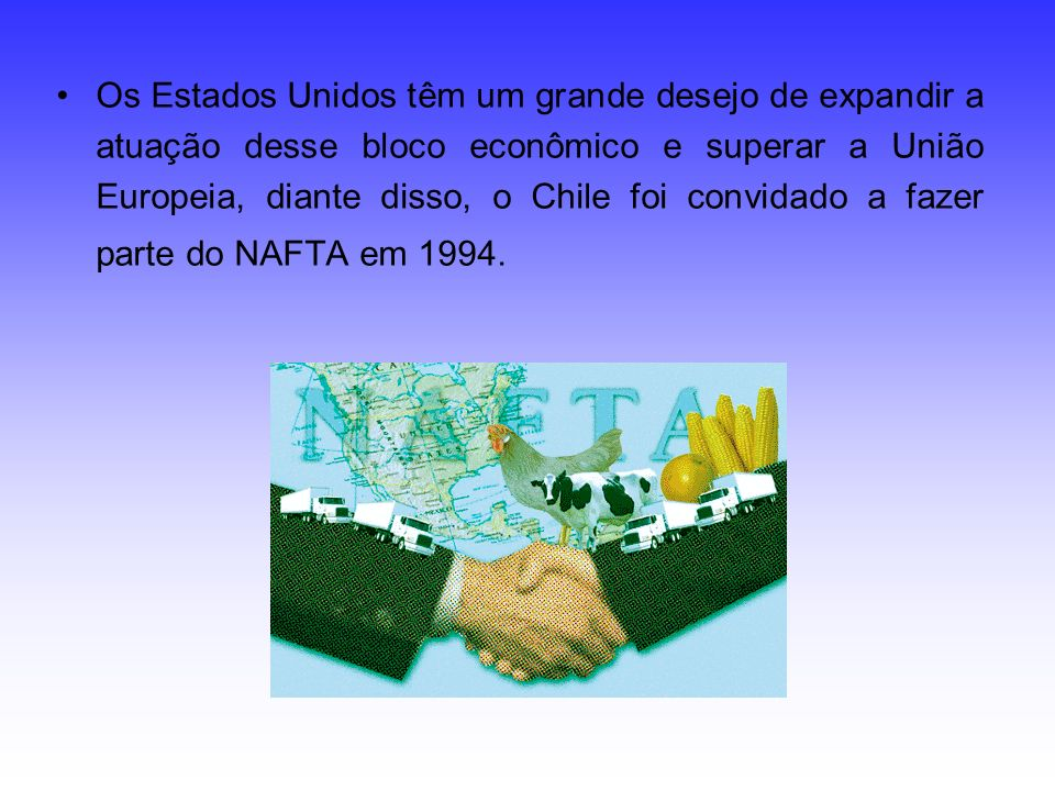 Os Estados Unidos têm um grande desejo de expandir a atuação desse bloco econômico e superar a União Europeia, diante disso, o Chile foi convidado a fazer parte do NAFTA em 1994.