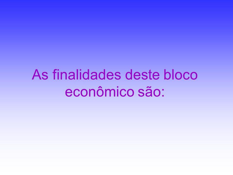 As finalidades deste bloco econômico são: