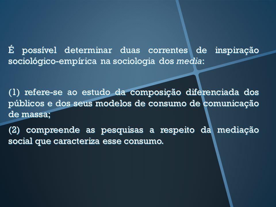 É possível determinar duas correntes de inspiração sociológico-empírica na sociologia dos media: