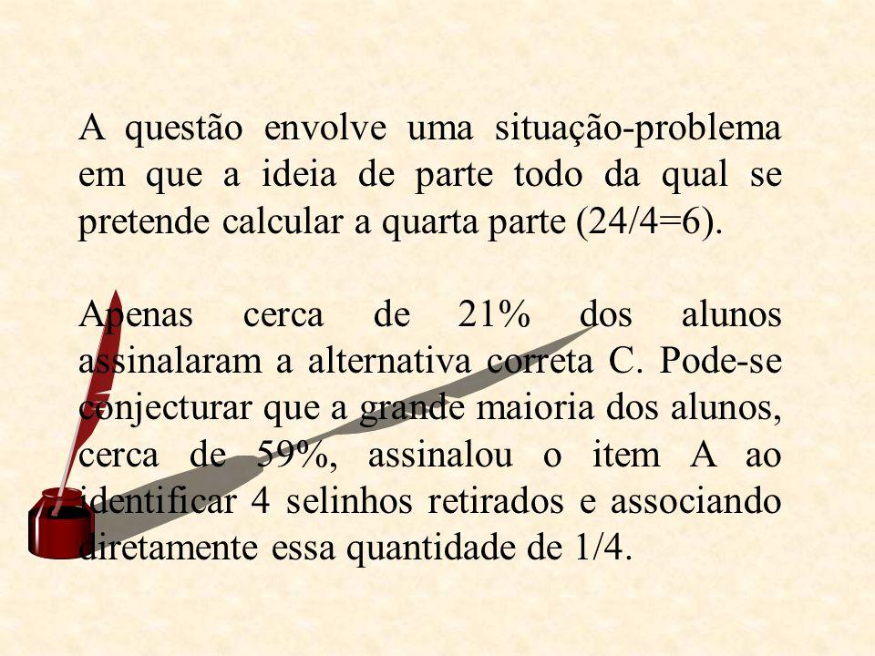 A questão envolve uma situação-problema em que a ideia de parte todo da qual se pretende calcular a quarta parte (24/4=6).
