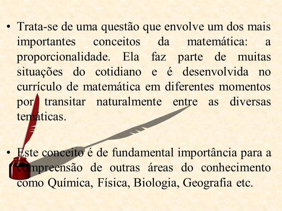 Trata-se de uma questão que envolve um dos mais importantes conceitos da matemática: a proporcionalidade. Ela faz parte de muitas situações do cotidiano e é desenvolvida no currículo de matemática em diferentes momentos por transitar naturalmente entre as diversas temáticas.