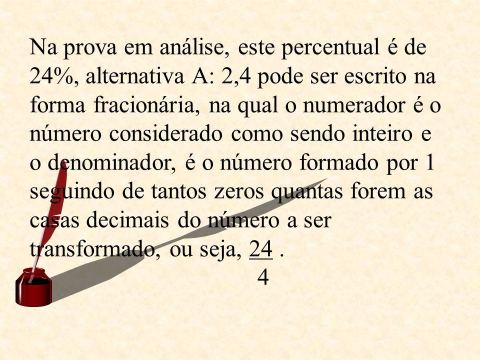 Na prova em análise, este percentual é de 24%, alternativa A: 2,4 pode ser escrito na forma fracionária, na qual o numerador é o número considerado como sendo inteiro e o denominador, é o número formado por 1 seguindo de tantos zeros quantas forem as casas decimais do número a ser transformado, ou seja, 24 .