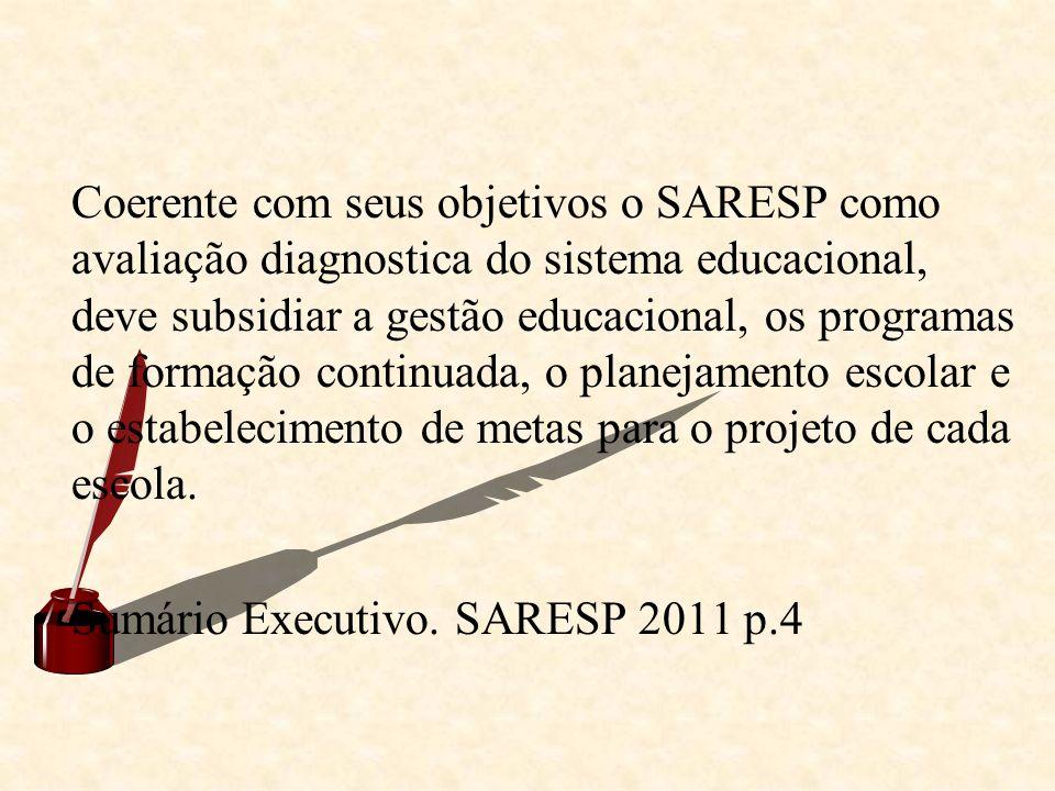 Coerente com seus objetivos o SARESP como avaliação diagnostica do sistema educacional, deve subsidiar a gestão educacional, os programas de formação continuada, o planejamento escolar e o estabelecimento de metas para o projeto de cada escola.