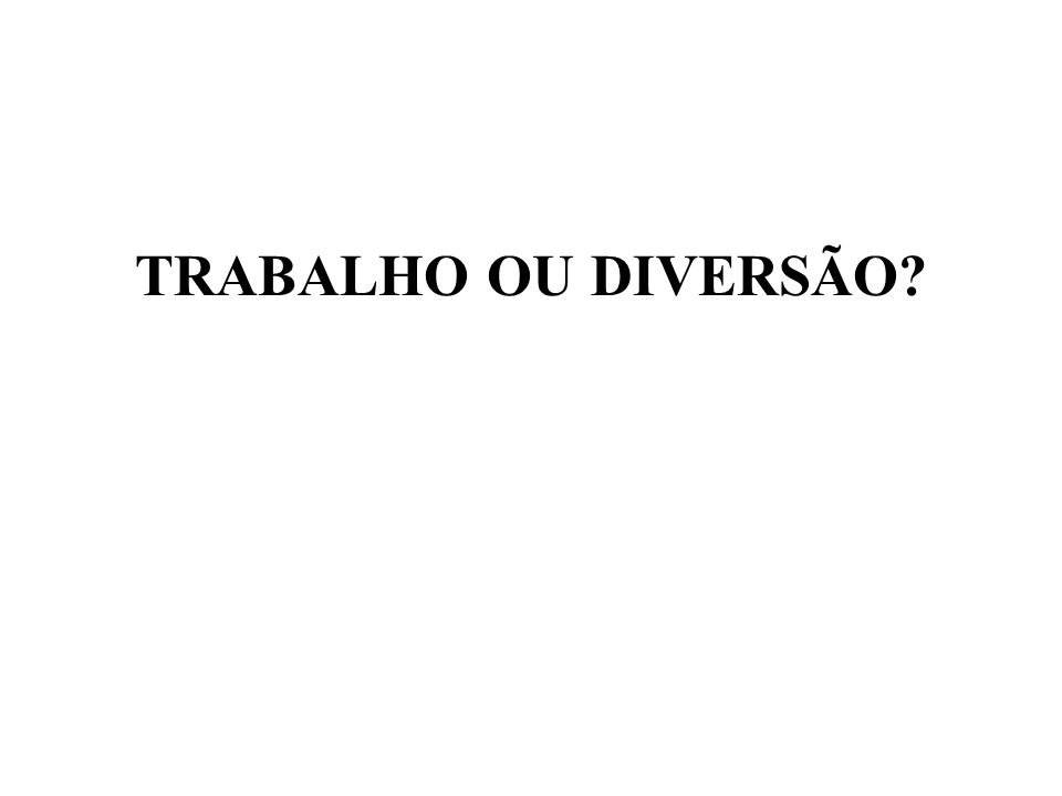 TRABALHO OU DIVERSÃO
