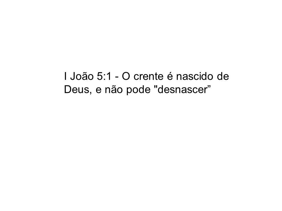 I João 5:1 - O crente é nascido de Deus, e não pode desnascer