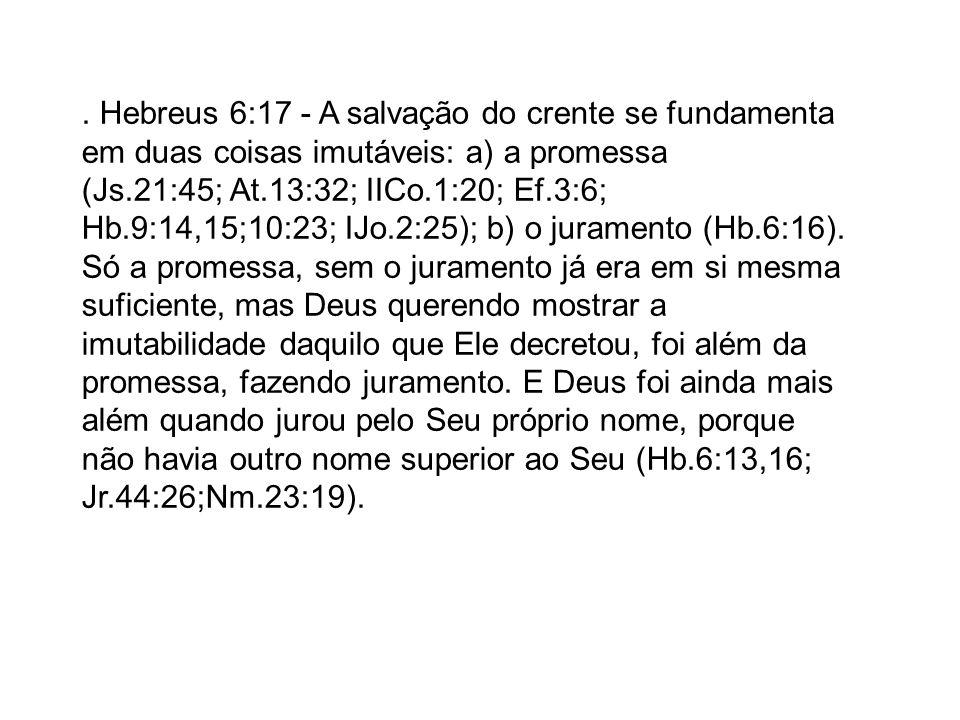 Hebreus 6:17 - A salvação do crente se fundamenta em duas coisas imutáveis: a) a promessa (Js.21:45; At.13:32; IICo.1:20; Ef.3:6; Hb.9:14,15;10:23; IJo.2:25); b) o juramento (Hb.6:16).