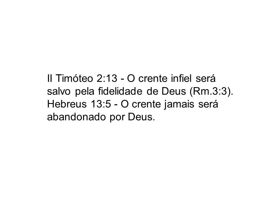II Timóteo 2:13 - O crente infiel será salvo pela fidelidade de Deus (Rm.3:3).