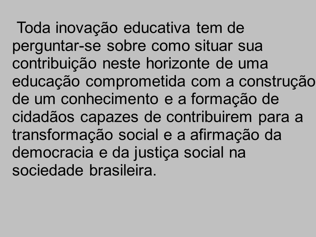 Toda inovação educativa tem de perguntar-se sobre como situar sua contribuição neste horizonte de uma educação comprometida com a construção de um conhecimento e a formação de cidadãos capazes de contribuirem para a transformação social e a afirmação da democracia e da justiça social na sociedade brasileira.