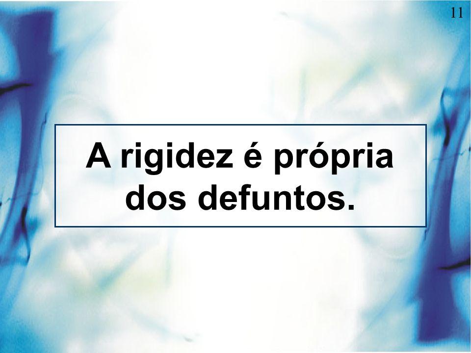 A rigidez é própria dos defuntos.