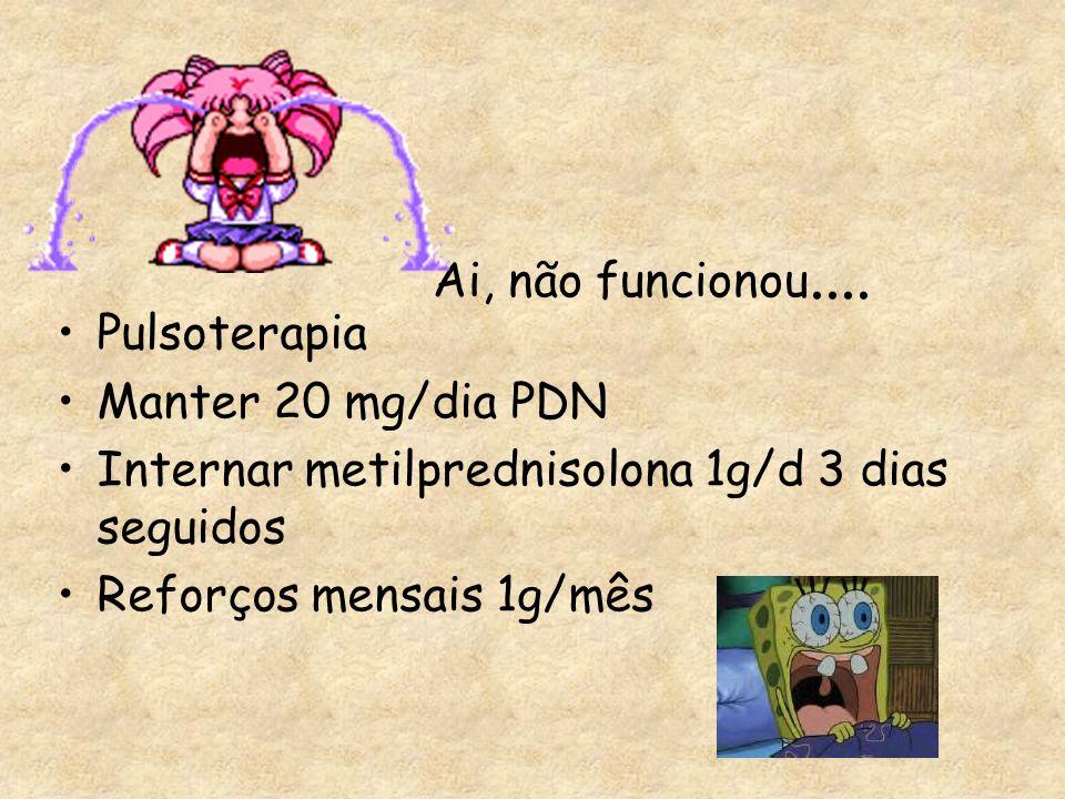 Ai, não funcionou....Pulsoterapia. Manter 20 mg/dia PDN. Internar metilprednisolona 1g/d 3 dias seguidos.