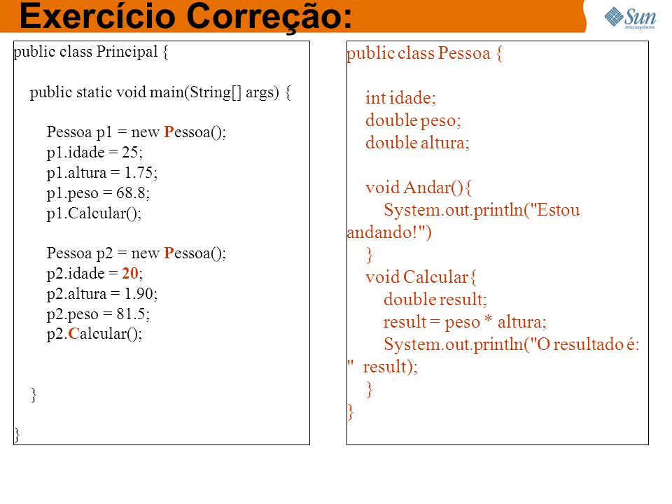 Exercício Correção: public class Pessoa { int idade; double peso;