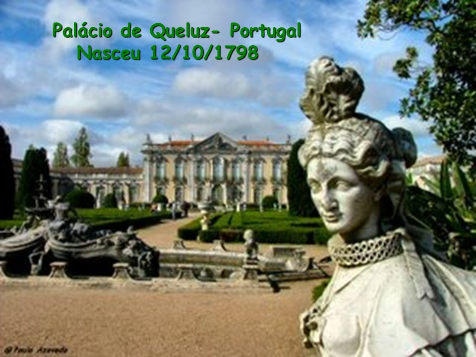 Palácio de Queluz- Portugal Nasceu 12/10/1798
