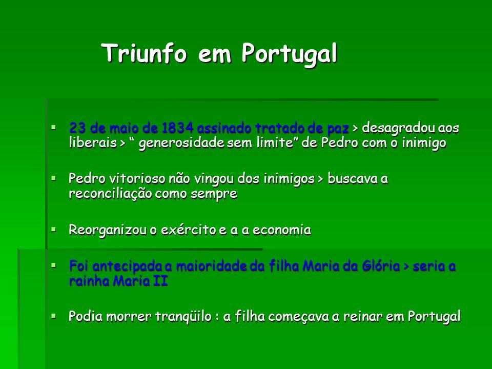 Triunfo em Portugal 23 de maio de 1834 assinado tratado de paz > desagradou aos liberais > generosidade sem limite de Pedro com o inimigo.