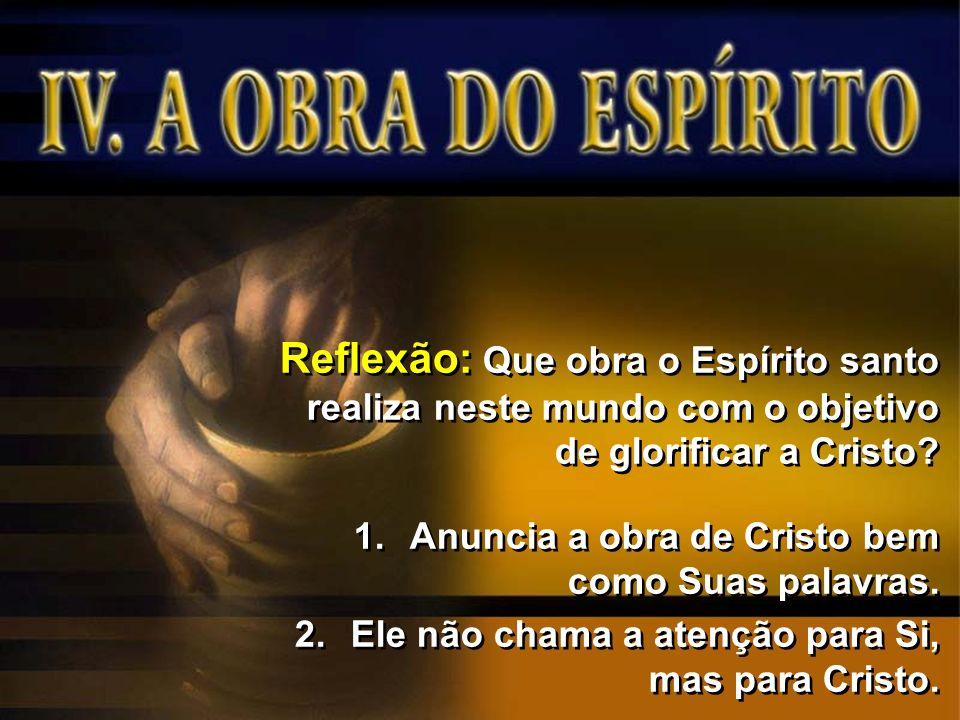 Reflexão: Que obra o Espírito santo realiza neste mundo com o objetivo de glorificar a Cristo