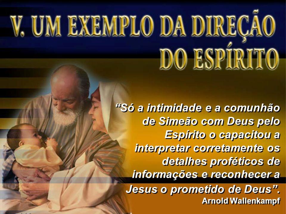 Só a intimidade e a comunhão de Simeão com Deus pelo Espírito o capacitou a interpretar corretamente os detalhes proféticos de informações e reconhecer a Jesus o prometido de Deus .