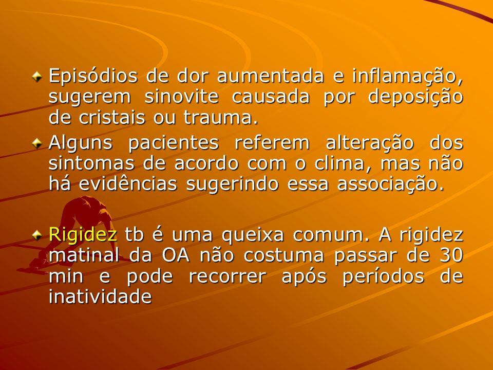 Episódios de dor aumentada e inflamação, sugerem sinovite causada por deposição de cristais ou trauma.