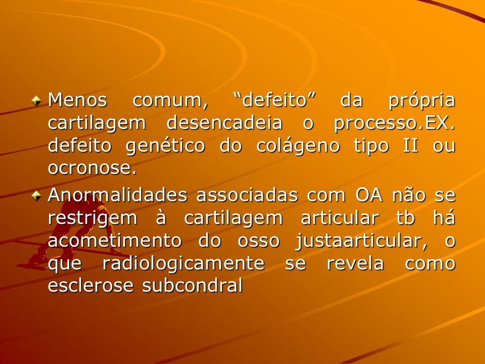 Menos comum, defeito da própria cartilagem desencadeia o processo.EX. defeito genético do colágeno tipo II ou ocronose.