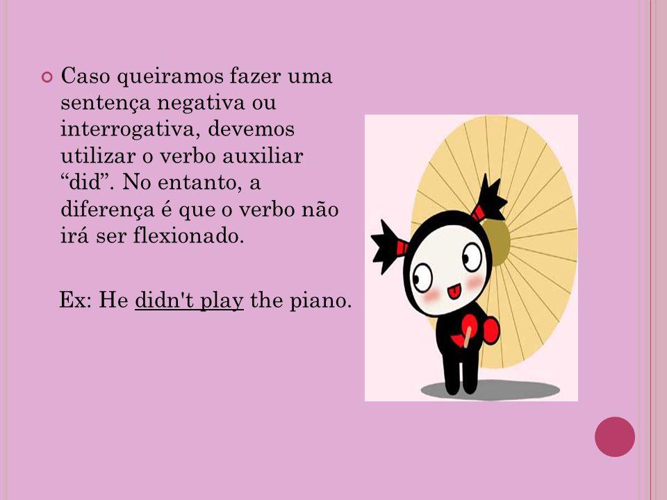 Caso queiramos fazer uma sentença negativa ou interrogativa, devemos utilizar o verbo auxiliar did . No entanto, a diferença é que o verbo não irá ser flexionado.