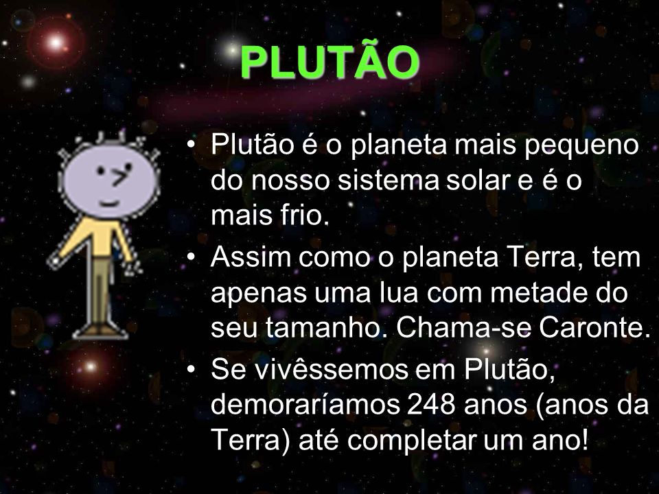 PLUTÃO Plutão é o planeta mais pequeno do nosso sistema solar e é o mais frio.