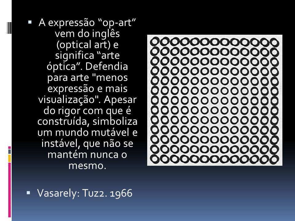 A expressão op-art vem do inglês (optical art) e significa arte óptica . Defendia para arte menos expressão e mais visualização . Apesar do rigor com que é construída, simboliza um mundo mutável e instável, que não se mantém nunca o mesmo.