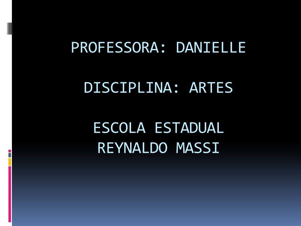 PROFESSORA: DANIELLE DISCIPLINA: ARTES ESCOLA ESTADUAL REYNALDO MASSI