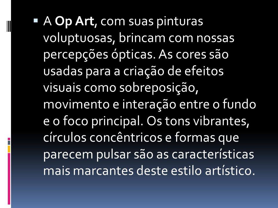 A Op Art, com suas pinturas voluptuosas, brincam com nossas percepções ópticas.