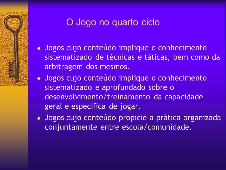 O Jogo no quarto cicloJogos cujo conteúdo implique o conhecimento sistematizado de técnicas e táticas, bem como da arbitragem dos mesmos.