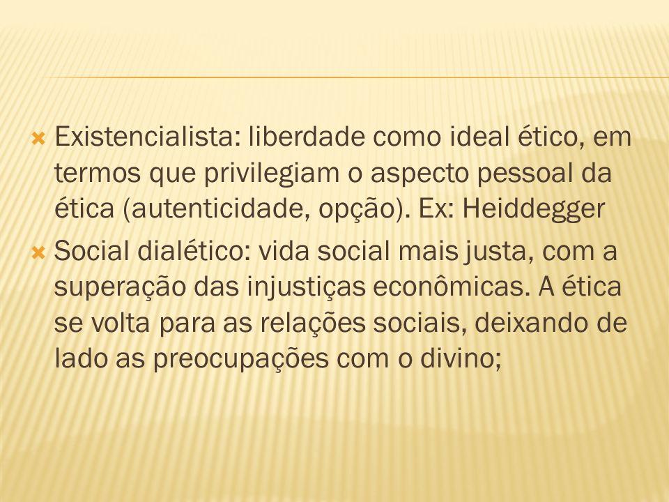 Existencialista: liberdade como ideal ético, em termos que privilegiam o aspecto pessoal da ética (autenticidade, opção). Ex: Heiddegger