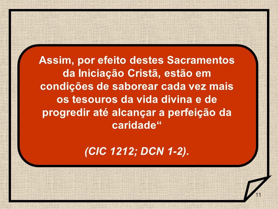 Assim, por efeito destes Sacramentos da Iniciação Cristã, estão em condições de saborear cada vez mais os tesouros da vida divina e de progredir até alcançar a perfeição da caridade