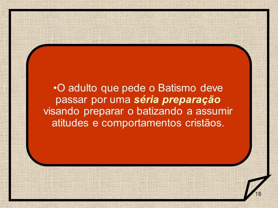 O adulto que pede o Batismo deve passar por uma séria preparação visando preparar o batizando a assumir atitudes e comportamentos cristãos.