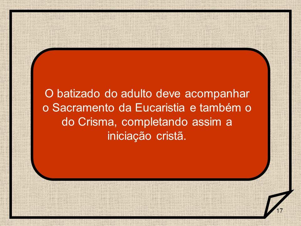 O batizado do adulto deve acompanhar o Sacramento da Eucaristia e também o do Crisma, completando assim a iniciação cristã.