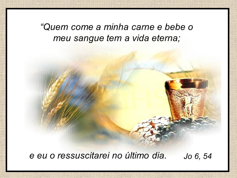 Quem come a minha carne e bebe o meu sangue tem a vida eterna;