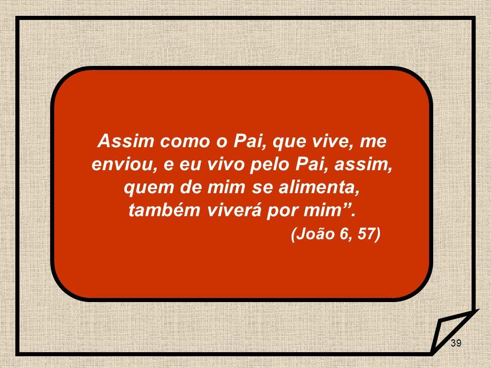 Assim como o Pai, que vive, me enviou, e eu vivo pelo Pai, assim, quem de mim se alimenta, também viverá por mim .