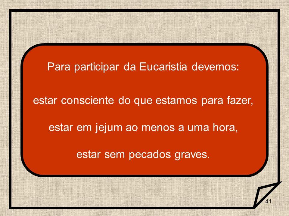 Para participar da Eucaristia devemos: