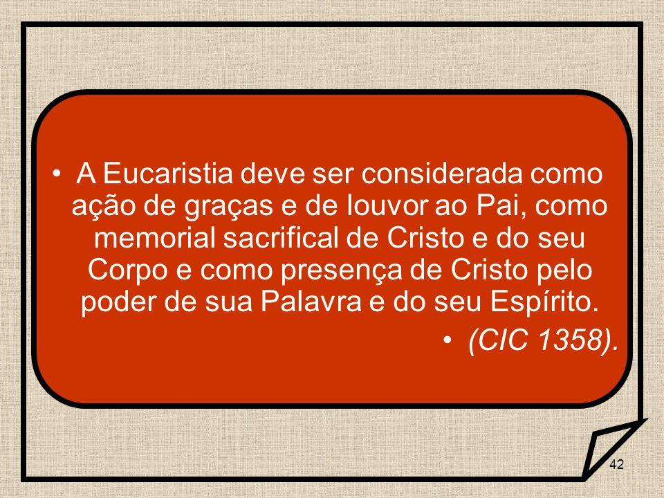 A Eucaristia deve ser considerada como ação de graças e de louvor ao Pai, como memorial sacrifical de Cristo e do seu Corpo e como presença de Cristo pelo poder de sua Palavra e do seu Espírito.