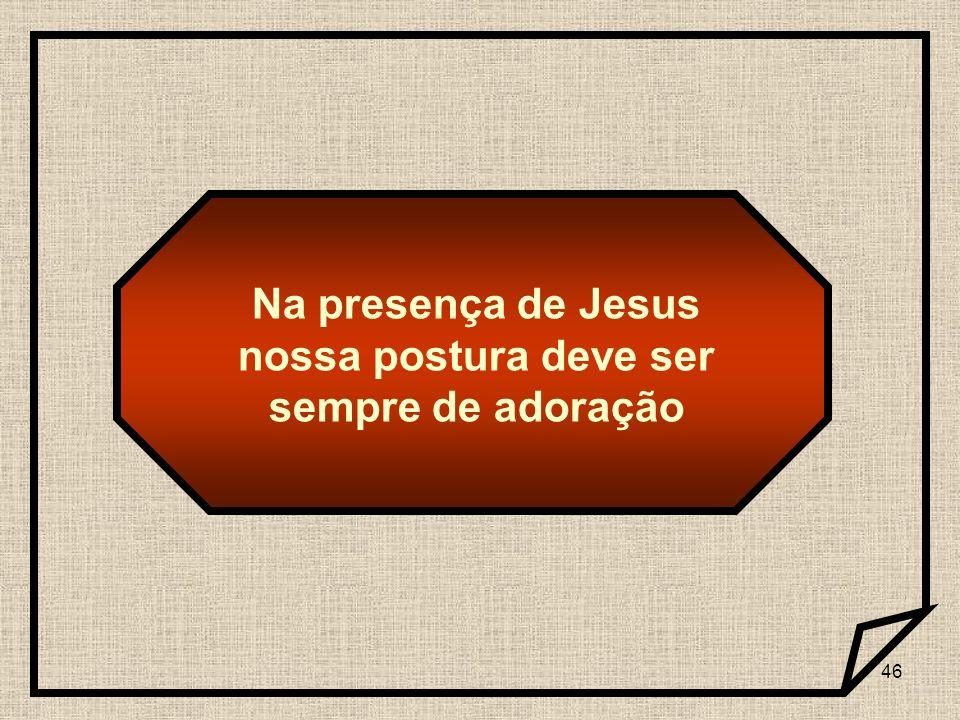 Na presença de Jesus nossa postura deve ser sempre de adoração