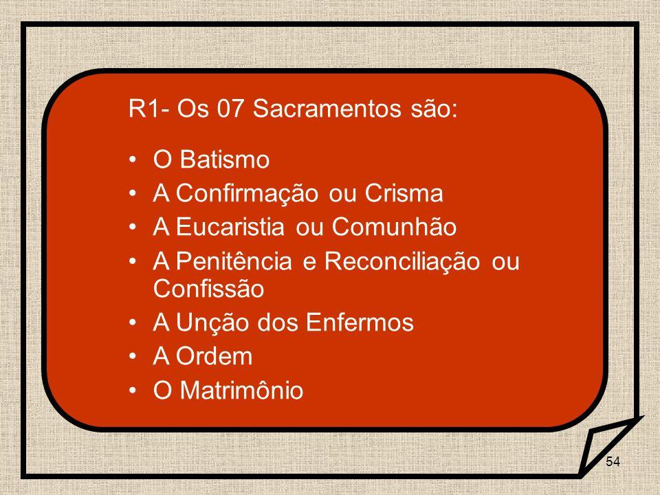 R1- Os 07 Sacramentos são: O Batismo. A Confirmação ou Crisma. A Eucaristia ou Comunhão. A Penitência e Reconciliação ou Confissão.