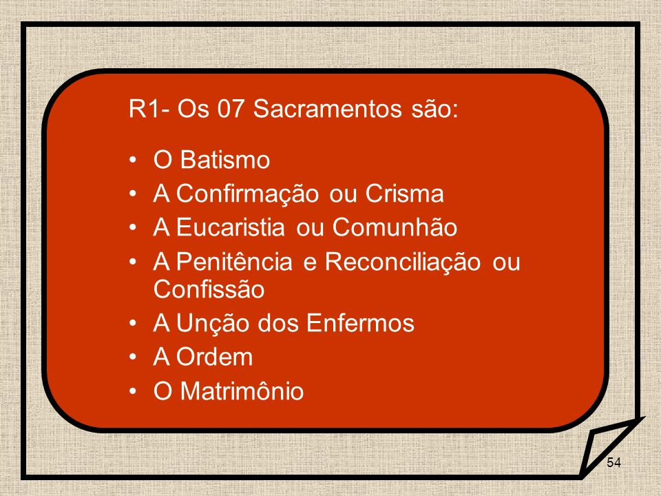 R1- Os 07 Sacramentos são:O Batismo. A Confirmação ou Crisma. A Eucaristia ou Comunhão. A Penitência e Reconciliação ou Confissão.