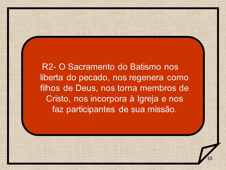 R2- O Sacramento do Batismo nos liberta do pecado, nos regenera como filhos de Deus, nos torna membros de Cristo, nos incorpora à Igreja e nos faz participantes de sua missão.