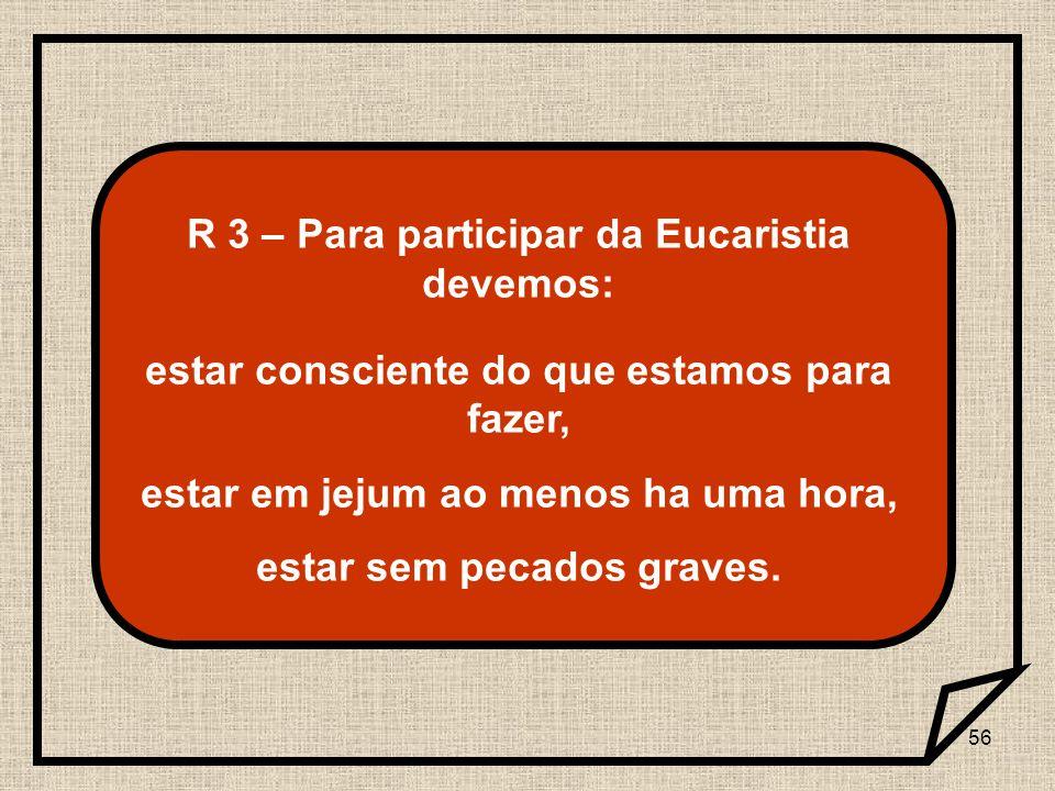 R 3 – Para participar da Eucaristia devemos: