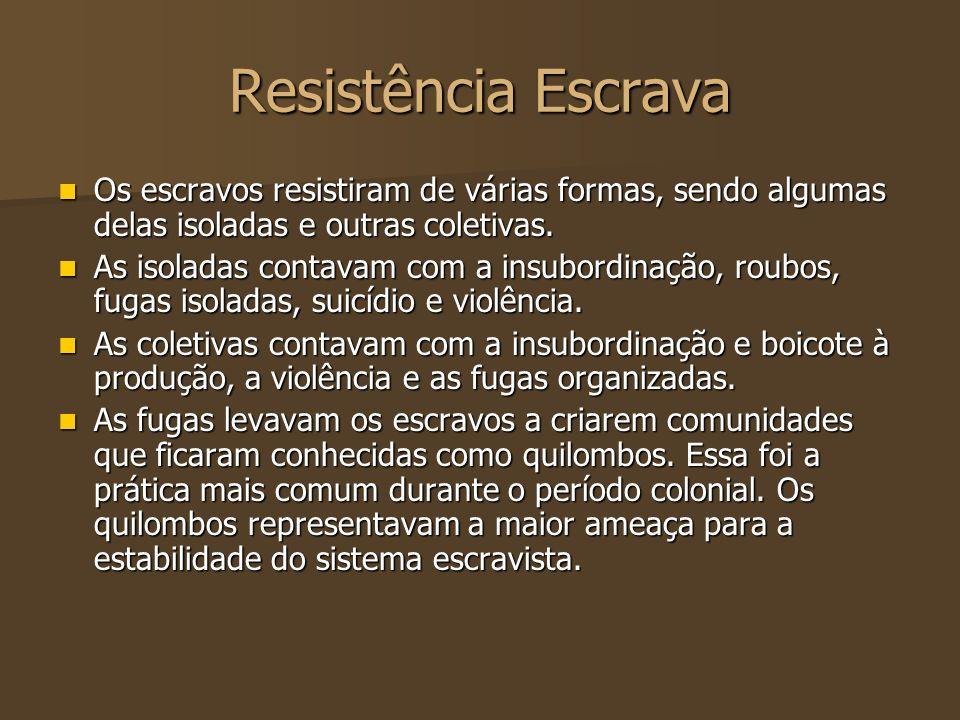 Resistência Escrava Os escravos resistiram de várias formas, sendo algumas delas isoladas e outras coletivas.