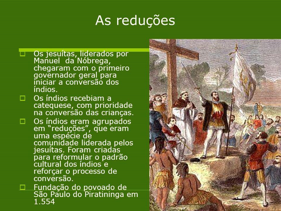As reduções Os jesuítas, liderados por Manuel da Nóbrega, chegaram com o primeiro governador geral para iniciar a conversão dos índios.