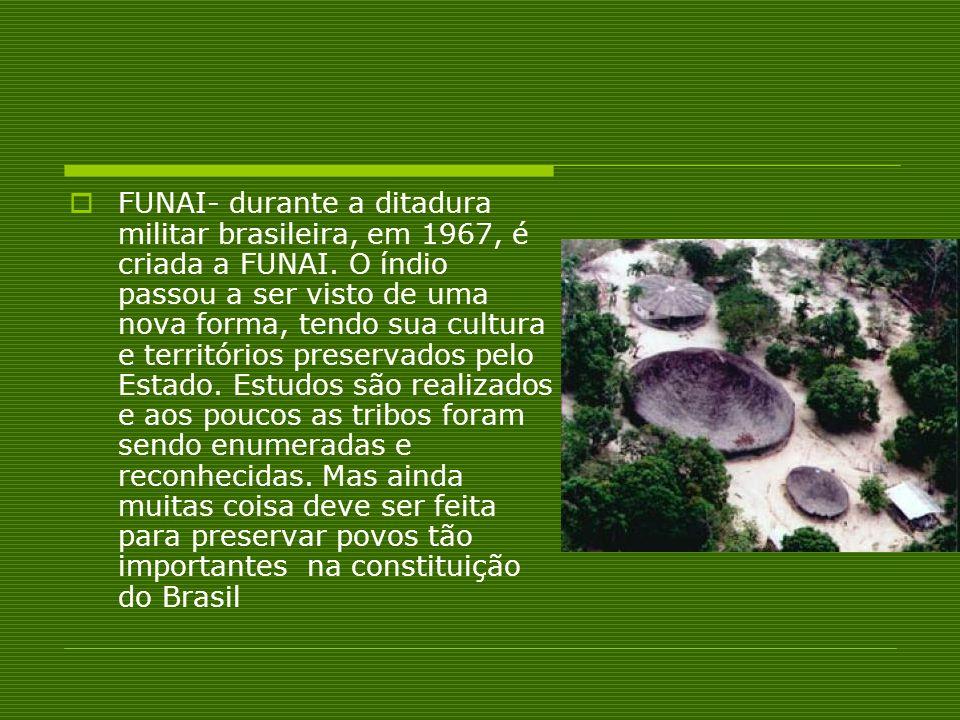 FUNAI- durante a ditadura militar brasileira, em 1967, é criada a FUNAI.