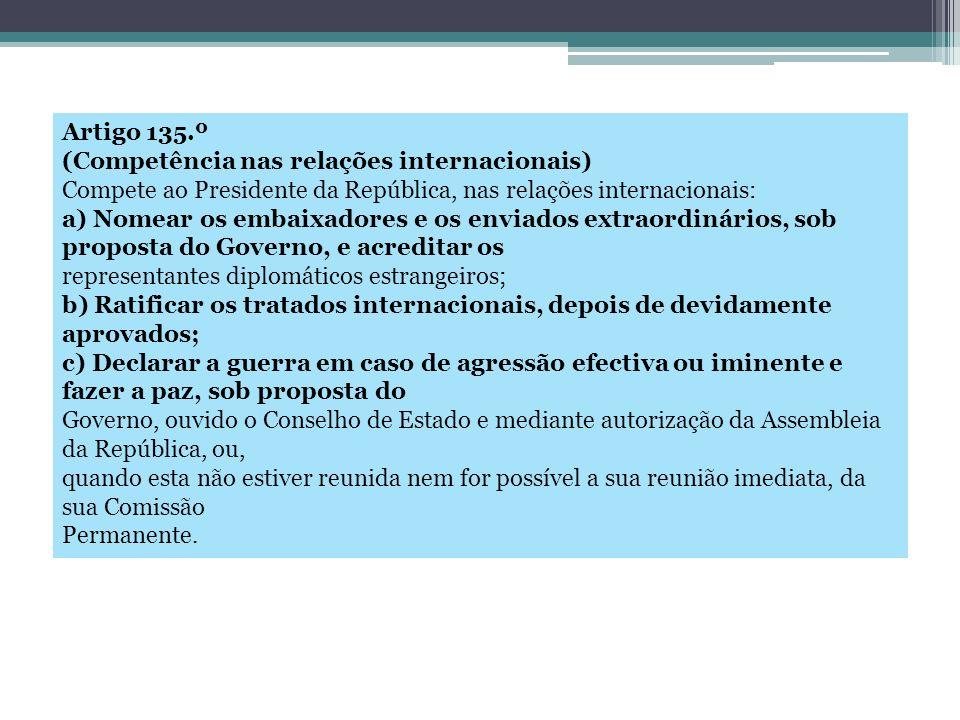 Artigo 135.º (Competência nas relações internacionais) Compete ao Presidente da República, nas relações internacionais: