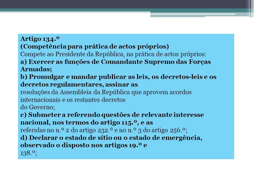 Artigo 134.º (Competência para prática de actos próprios) Compete ao Presidente da República, na prática de actos próprios: