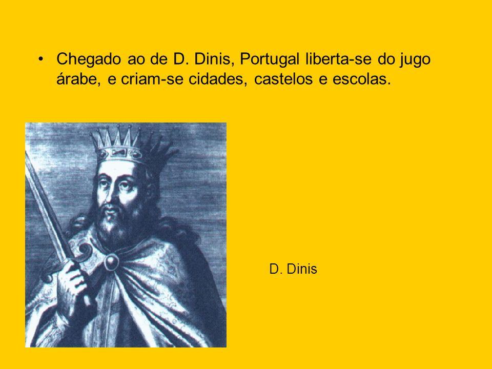 Chegado ao de D. Dinis, Portugal liberta-se do jugo árabe, e criam-se cidades, castelos e escolas.