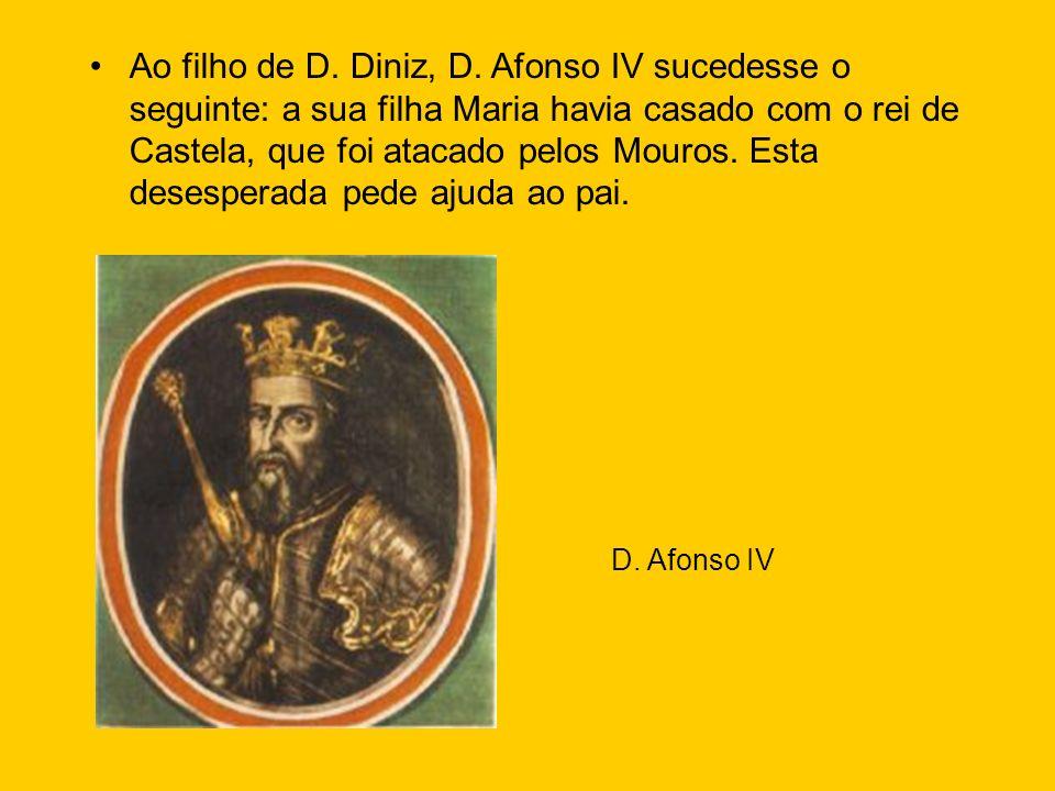 Ao filho de D. Diniz, D. Afonso IV sucedesse o seguinte: a sua filha Maria havia casado com o rei de Castela, que foi atacado pelos Mouros. Esta desesperada pede ajuda ao pai.
