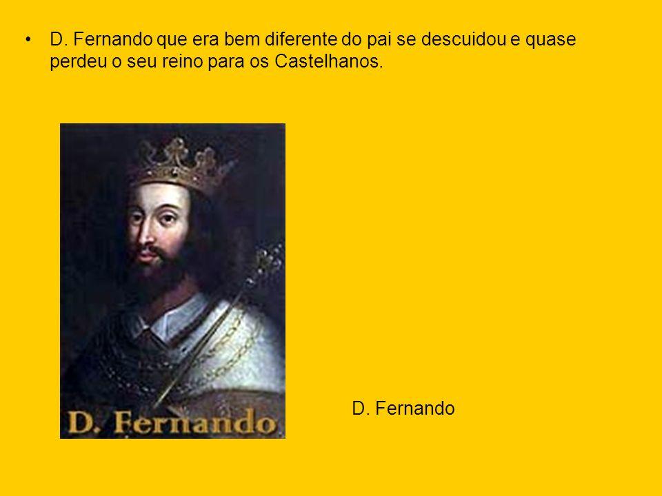 D. Fernando que era bem diferente do pai se descuidou e quase perdeu o seu reino para os Castelhanos.